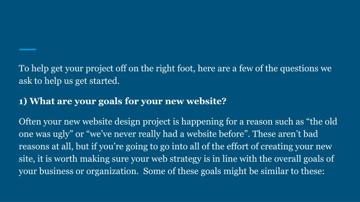 To help get your project off on the right foot, here are a few of the questions we ask to help us get started.