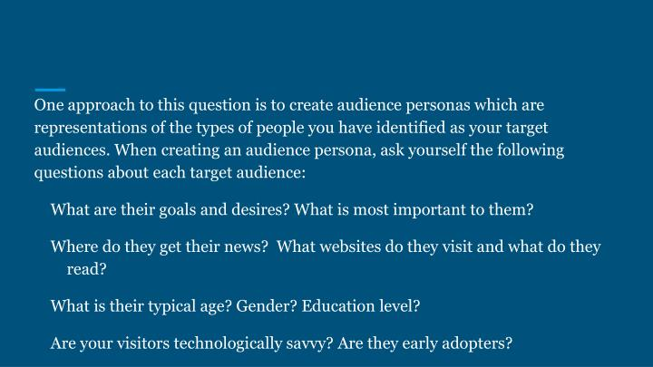One approach to this question is to create audience personas which are representations of the types of people you have identified as your target audiences. When creating an audience persona, ask yourself the following questions about each target audience: