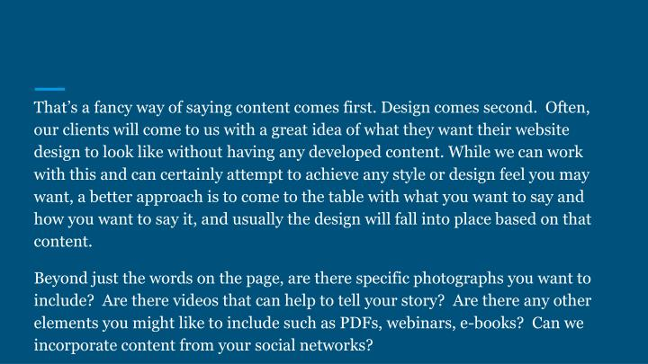 That's a fancy way of saying content comes first. Design comes second.  Often, our clients will come to us with a great idea of what they want their website design to look like without having any developed content. While we can work with this and can certainly attempt to achieve any style or design feel you may want, a better approach is to come to the table with what you want to say and how you want to say it, and usually the design will fall into place based on that content.