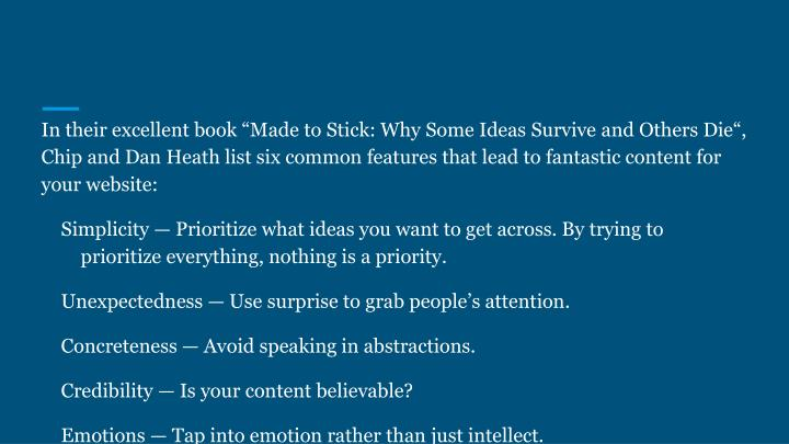 """In their excellent book """"Made to Stick: Why Some Ideas Survive and Others Die"""", Chip and Dan Heath list six common features that lead to fantastic content for your website:"""