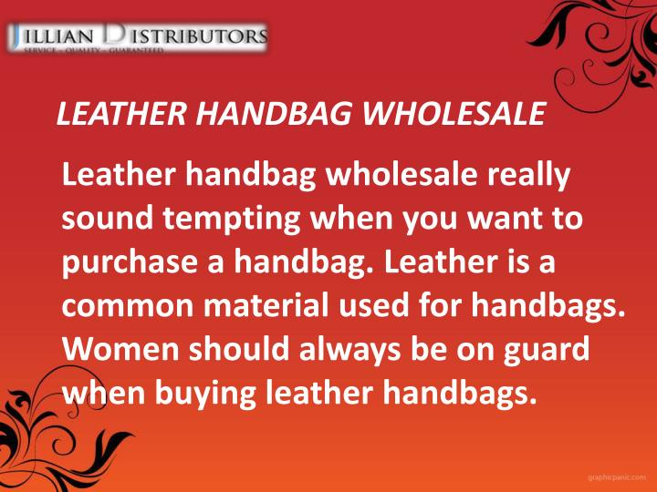Leather handbag wholesale really sound tempting when you want to purchase a handbag. Leather is a common material used for handbags. Women should always be on guard when buying leather handbags.