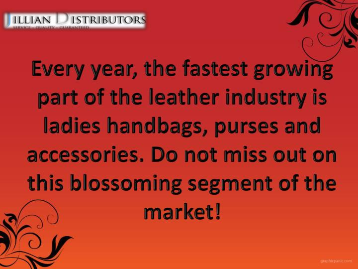 Every year, the fastest growing part of the leather industry is ladies handbags, purses and accessories. Do not miss out on this blossoming segment of the market!