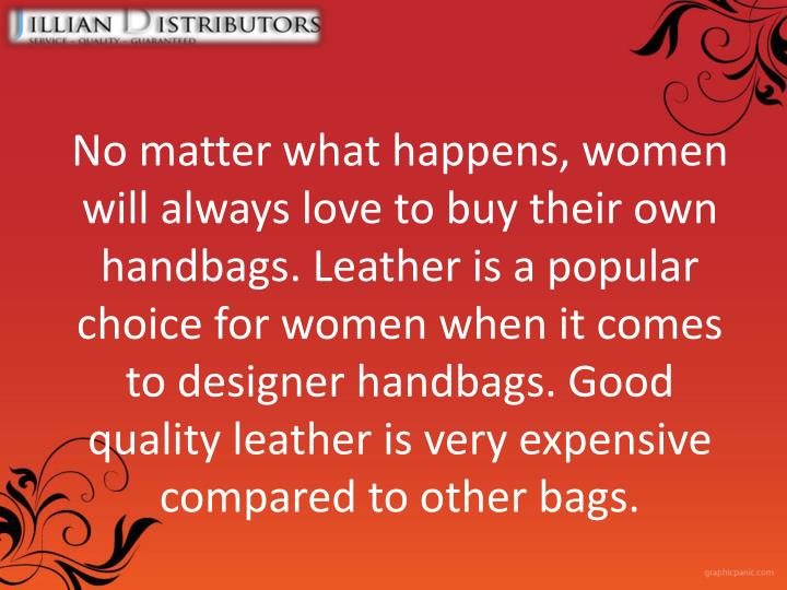 No matter what happens, women will always love to buy their own handbags. Leather is a popular choice for women when it comes to designer handbags. Good quality leather is very expensive compared to other bags.