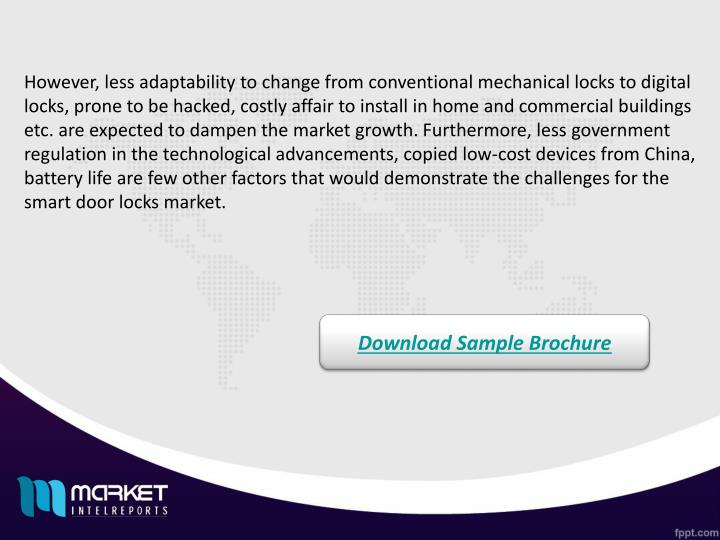However, less adaptability to change from conventional mechanical locks to digital locks, prone to be hacked, costly affair to install in home and commercial buildings etc. are expected to dampen the market growth. Furthermore, less government regulation in the technological advancements, copied low-cost devices from China, battery life are few other factors that would demonstrate the challenges for the smart door locks market.