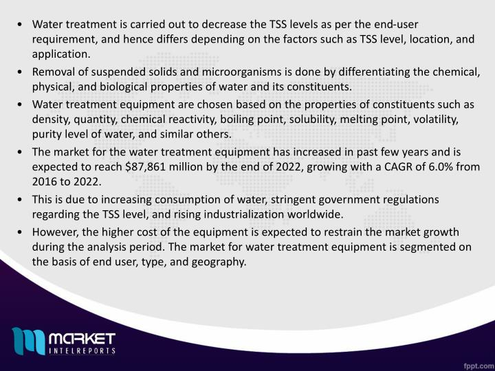 Water treatment is carried out to decrease the TSS levels as per the end-user requirement, and hence differs depending on the factors such as TSS level, location, and application.