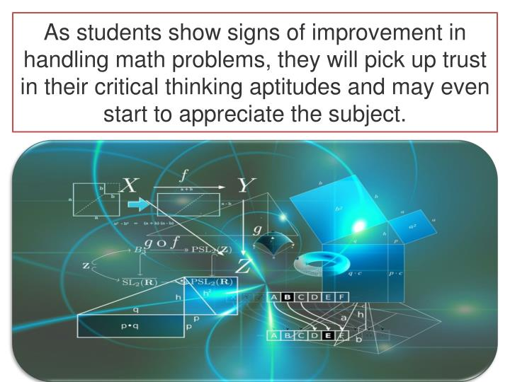 As students show signs of improvement in handling math problems, they will pick up trust in their critical thinking aptitudes and may even start to appreciate the subject.
