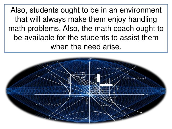 Also, students ought to be in an environment that will always make them enjoy handling math problems. Also, the math coach ought to be available for the students to assist them when the need arise.