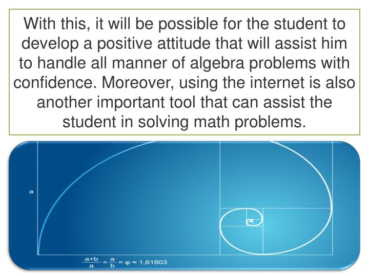 With this, it will be possible for the student to develop a positive attitude that will assist him to handle all manner of algebra problems with confidence. Moreover, using the internet is also another important tool that can assist the student in solving math problems.
