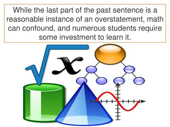 While the last part of the past sentence is a reasonable instance of an overstatement, math can confound, and numerous students require some investment to learn it.