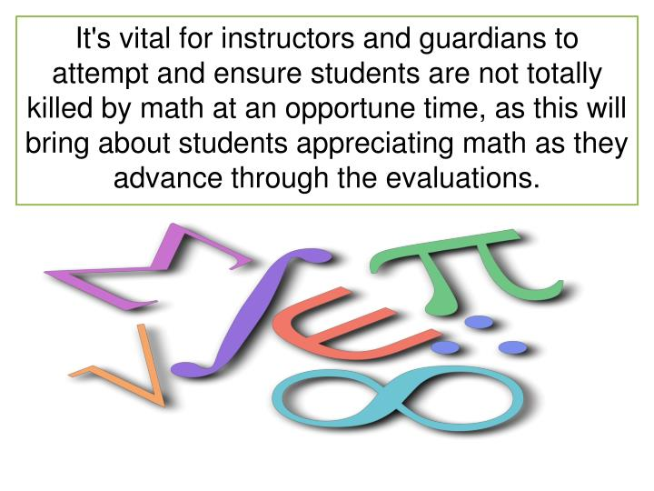 It's vital for instructors and guardians to attempt and ensure students are not totally killed by math at an opportune time, as this will bring about students appreciating math as they advance through the evaluations.