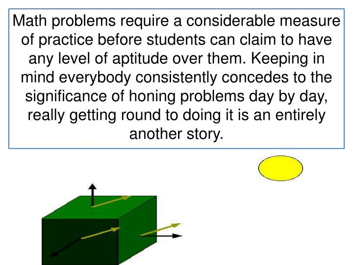 Math problems require a considerable measure of practice before students can claim to have any level of aptitude over them. Keeping in mind everybody consistently concedes to the significance of honing problems day by day, really getting round to doing it is an entirely another story.