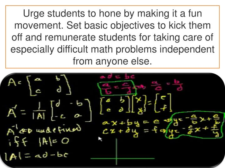 Urge students to hone by making it a fun movement. Set basic objectives to kick them off and remunerate students for taking care of especially difficult math problems independent from anyone else.