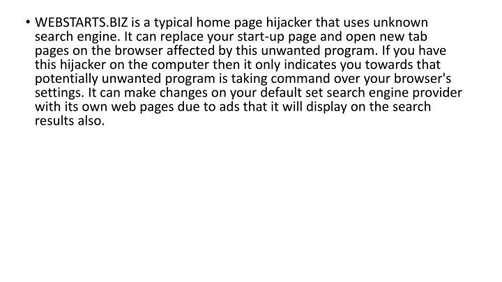 WEBSTARTS.BIZ is a typical home page hijacker that uses unknown search engine. It can replace your s...
