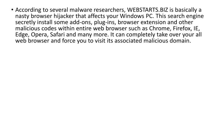 According to several malware researchers, WEBSTARTS.BIZ is basically a nasty browser hijacker that affects your Windows PC. This search engine secretly install some add-ons, plug-ins, browser extension and other malicious codes within entire web browser such as Chrome, Firefox, IE, Edge, Opera, Safari and many more. It can completely take over your all web browser and force you to visit its associated malicious domain.