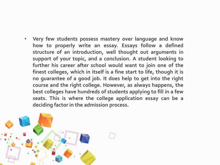 Very few students possess mastery over language and know how to properly write an essay. Essays follow a defined structure of an introduction, well thought out arguments in support of your topic, and a conclusion. A student looking to further his career after school would want to join one of the finest colleges, which in itself is a fine start to life, though it is no guarantee of a good job. It does help to get into the right course and the right college. However, as always happens, the best colleges have hundreds of students applying to fill in a few seats. This is where the college application essay can be a deciding factor in the admission process.
