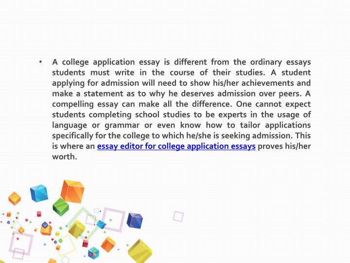 A college application essay is different from the ordinary essays students must write in the course of their studies. A student applying for admission will need to show his/her achievements and make a statement as to why he deserves admission over peers. A compelling essay can make all the difference. One cannot expect students completing school studies to be experts in the usage of language or grammar or even know how to tailor applications specifically for the college to which he/she is seeking admission. This is where an