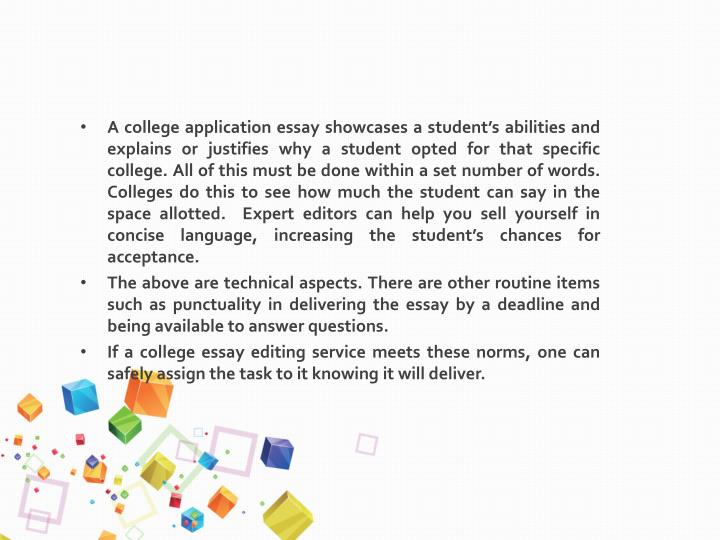 A college application essay showcases a student's abilities and explains or justifies why a student opted for that specific college.