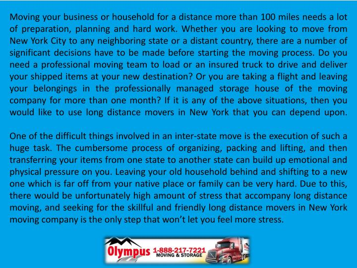 Moving your business or household for a distance more than 100 miles needs a lot of preparation, planning and hard work. Whether you are looking to move from New York City to any neighboring state or a distant country, there are a number of significant decisions have to be made before starting the moving process. Do you need a professional moving team to load or an insured truck to drive and deliver your shipped items at your new destination? Or you are taking a flight and leaving your belongings in the professionally managed storage house of the moving company for more than one month? If it is any of the above situations, then you would like to use long distance movers in New York that you can depend upon.