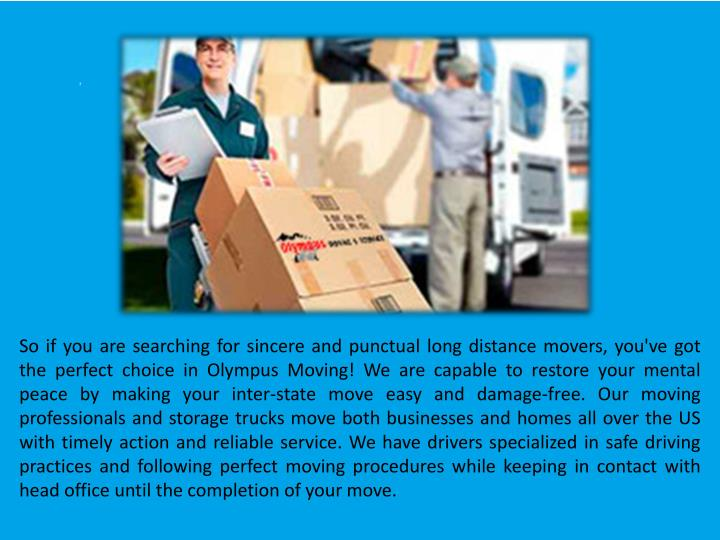 So if you are searching for sincere and punctual long distancemovers, you've got the perfect choice in Olympus Moving! We are capable to restore your mental peace by making your inter-state move easy and damage-free. Our moving professionals and storage trucks move both businesses and homes all over the US with timely action and reliable service. We have drivers specialized in safe driving practices and following perfect moving procedures while keeping in contact with head office until the completion of your move.