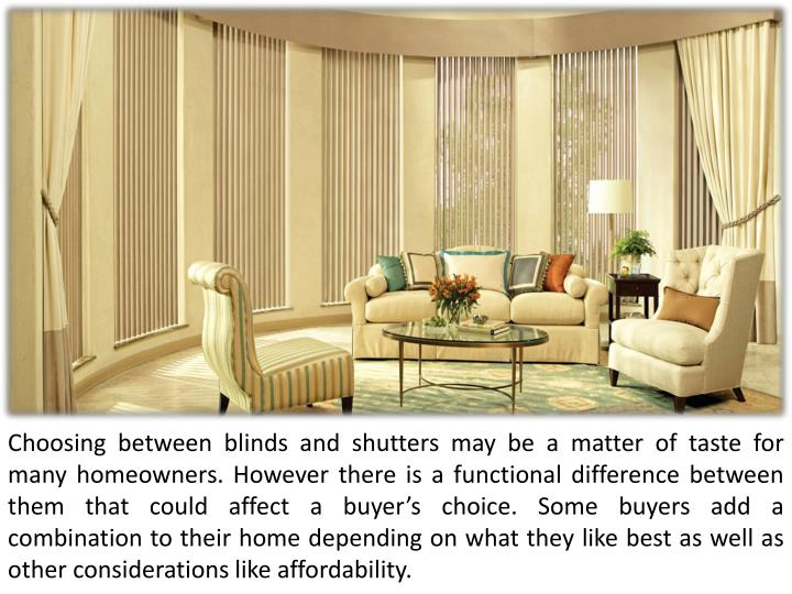 Choosing between blinds and shutters may be a matter of taste for many homeowners. However there is a functional difference between them that could affect a buyer's choice. Some buyers add a combination to their home depending on what they like best as well as other considerations like affordability.