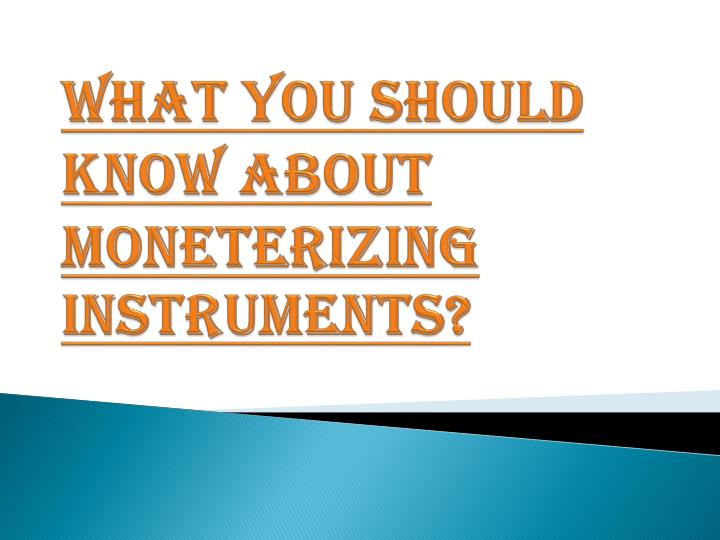 What you should know about moneterizing instruments