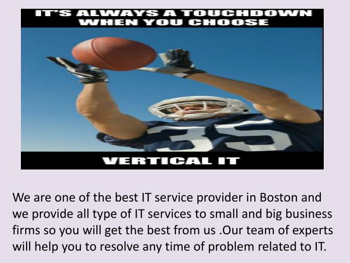 We are one of the best IT service provider in Boston and we provide all type of IT services to small and big business firms so you will get the best from us .Our team of experts will help you to resolve any time of problem related to IT.