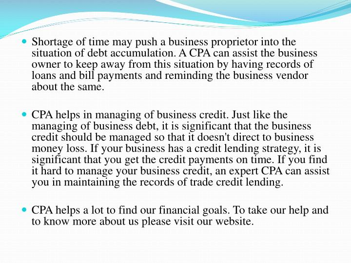 Shortage of time may push a business proprietor into the situation of debt accumulation. A CPA can assist the business owner to keep away from this situation by having records of loans and bill payments and reminding the business vendor about the same.