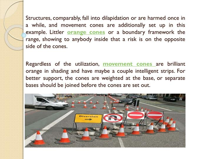 Structures, comparably, fall into dilapidation or are harmed once in a while, and movement cones are additionally set up in this example. Littler