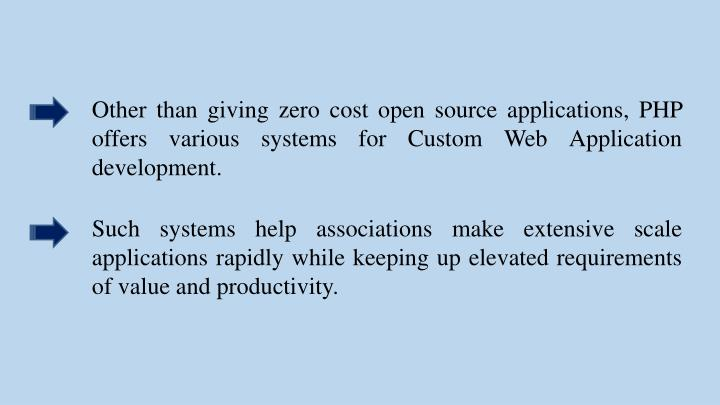 Other than giving zero cost open source applications, PHP offers various systems for Custom Web Application development.