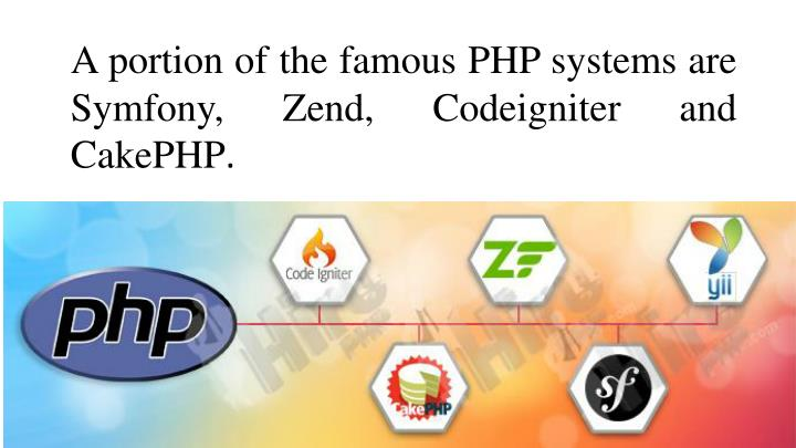A portion of the famous PHP systems are Symfony, Zend, Codeigniter and CakePHP