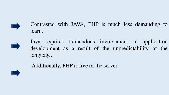 Contrasted with JAVA, PHP is much less demanding to learn.