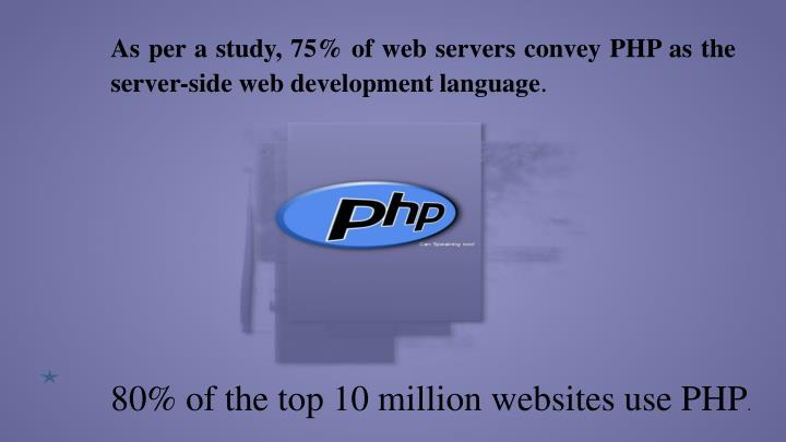 As per a study, 75% of web servers convey PHP as the server-side web development language