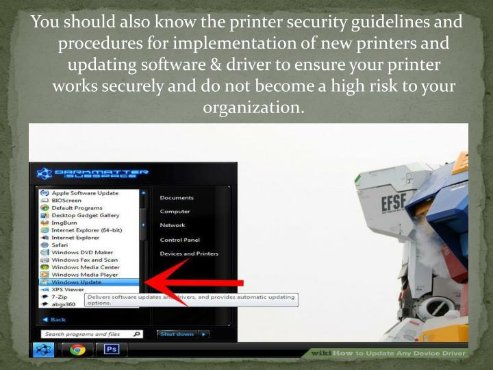 You should also know the printer security guidelines and procedures for implementation of new printers and updating software & driver to ensure your printer works securely and do not become a high risk to your organization.