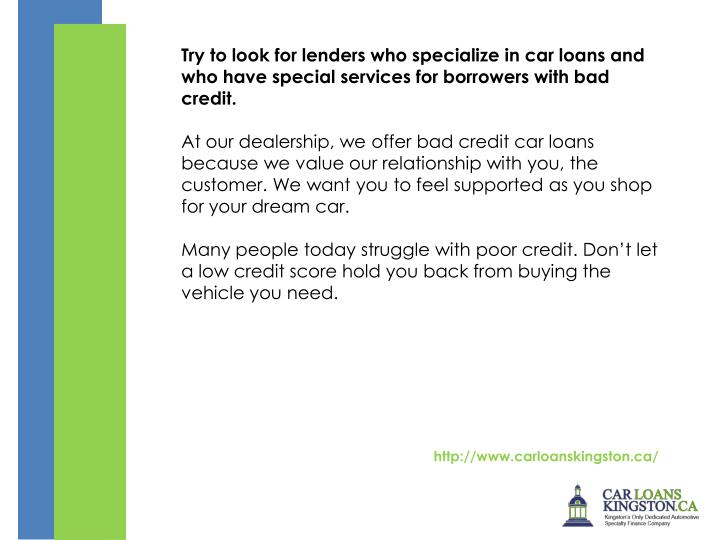 Try to look for lenders who specialize in car loans and who have special services for borrowers with bad credit.