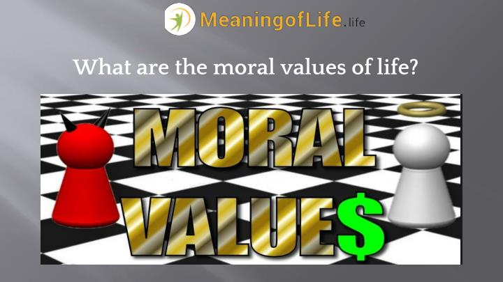 What are the moral values of life?