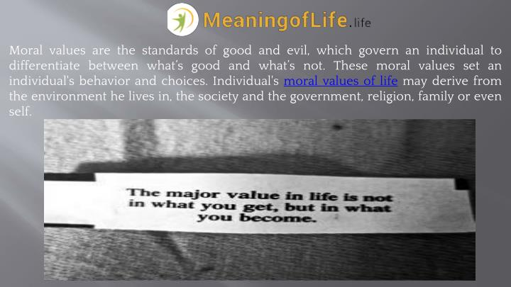 Moral values are the standards of good and evil, which govern an individual to differentiate between what's good and what's not. These moral values set an individual's behavior and choices. Individual's