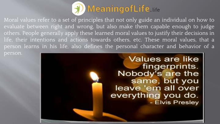 Moral values refer to a set of principles that not only guide an individual on how to evaluate between right and wrong, but also make them capable enough to judge others. People generally apply these learned moral values to justify their decisions in life, their intentions and actions towards others, etc. These moral values, that a person learns in his life, also defines the personal character and behavior of a person.