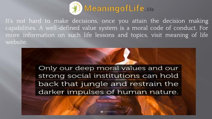 It's not hard to make decisions, once you attain the decision making capabilities. A well-defined value system is a moral code of conduct. For more information on such life lessons and topics, visit meaning of life website.