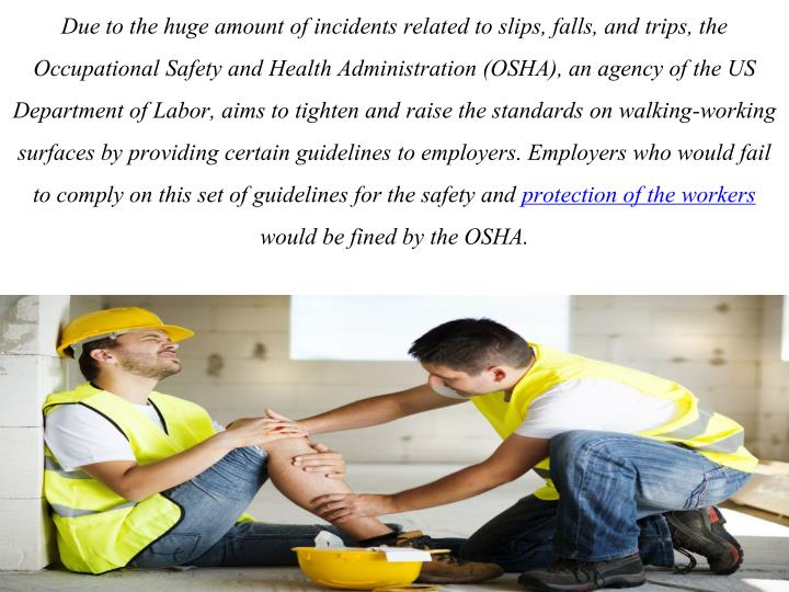 Due to the huge amount of incidents related to slips, falls, and trips, the Occupational Safety and Health Administration (OSHA), an agency of the US Department of Labor, aims to tighten and raise the standards on walking-working surfaces by providing certain guidelines to employers. Employers who would fail to comply on this set of guidelines for the safety and