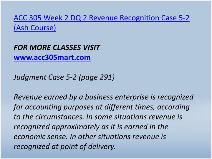 ACC 305 Week 2 DQ 2 Revenue Recognition Case 5-2 (Ash Course)