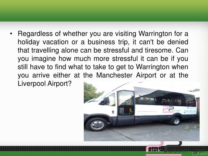 Regardless of whether you are visiting Warrington for a holiday vacation or a business trip, it can't be denied that travelling alone can be stressful and tiresome. Can you imagine how much more stressful it can be if you still have to find what to take to get to Warrington when you arrive either at the Manchester Airport or at the Liverpool Airport?