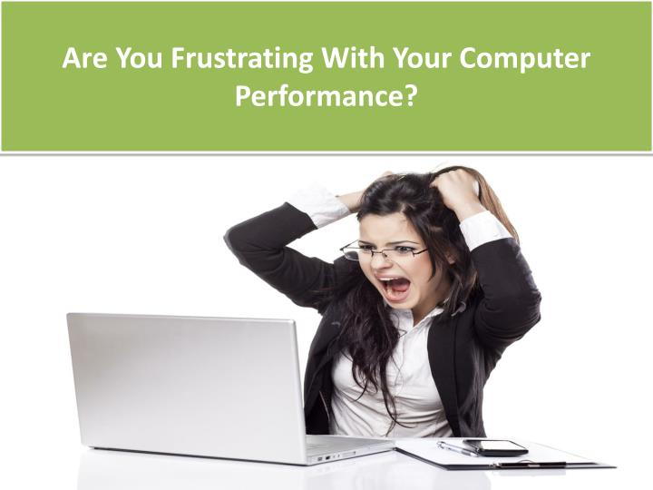 Are You Frustrating With Your Computer Performance?