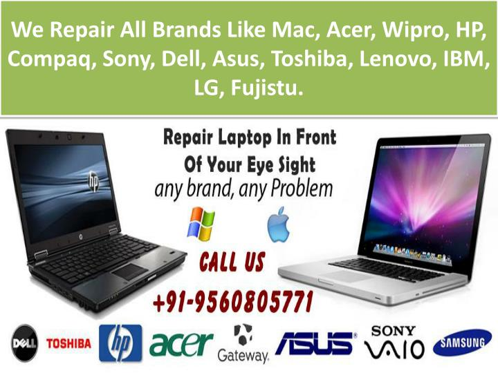 We Repair All Brands Like Mac, Acer, Wipro, HP, Compaq, Sony, Dell, Asus, Toshiba, Lenovo, IBM, LG, Fujistu.