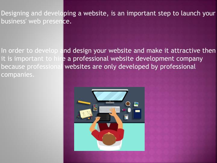 Designing and developing a website, is an important step to launch your business' web presence.