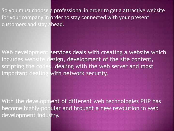 So you must choose a professional in order to get a attractive website for your company in order to ...