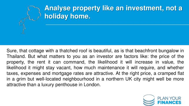 Analyse property like an investment, not a