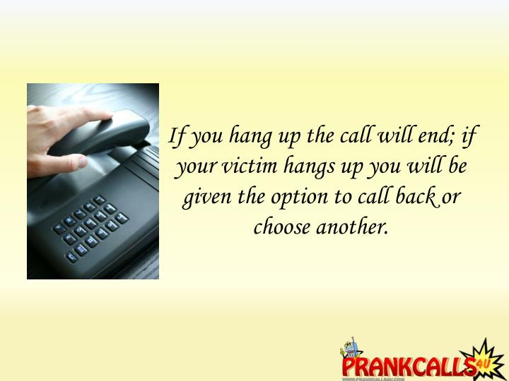 If you hang up the call will end; if your victim hangs up you will be given the option to call back or choose another.