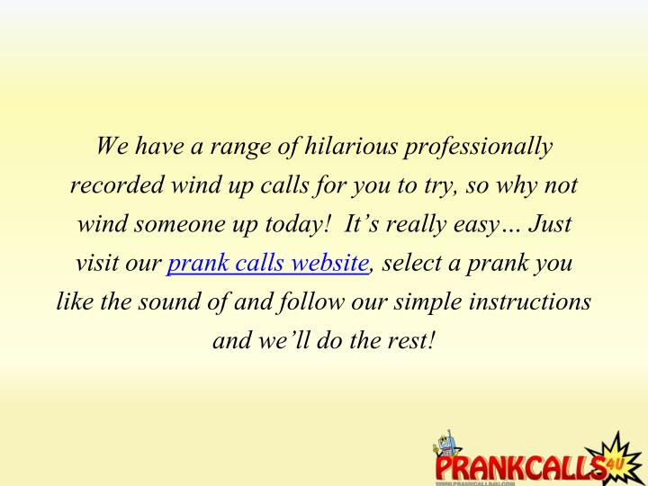 We have a range of hilarious professionally recorded wind up calls for you to try, so why not wind someone up today!  It's really easy… Just visit our