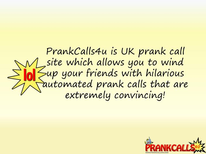 PrankCalls4u is UK prank call site which allows you to wind up your friends with hilarious automated prank calls that are extremely convincing!