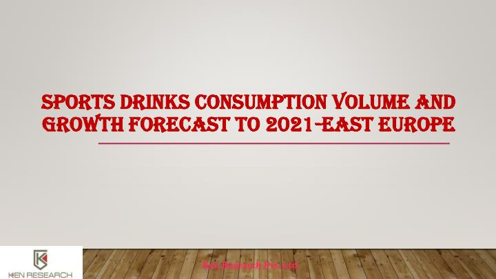 SPORTS DRINKS CONSUMPTION VOLUME AND GROWTH FORECAST TO 2021-EAST EUROPE